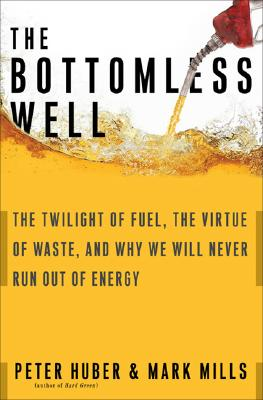 The Bottomless Well: The Twilight of Fuel, the Virtue of Waste, and Why We Will Never Run Out of Energy - Huber, Peter