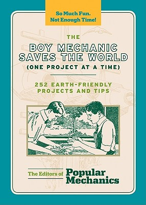 The Boy Mechanic Saves the World (One Project at a Time): 252 Earth-Friendly Projects and Tips - Popular Mechanics Company (Editor)