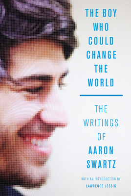 The Boy Who Could Change the World: The Writings of Aaron Swartz - Swartz, Aaron, and Lessig, Lawrence (Introduction by)