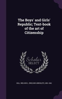 The Boys' and Girls' Republic; Text-Book of the Art of Citizenship - Gill, Wilson L (Wilson Lindsley) 1851- (Creator)