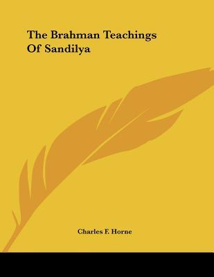 The Brahman Teachings of Sandilya - Horne, Charles F (Editor)