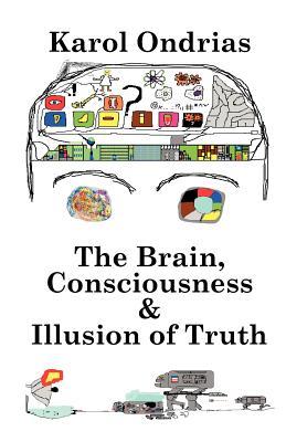 The Brain, Consciousness & Illusion of Truth - Ondrias, Karol, and Nezinska, Emma (Translated by)
