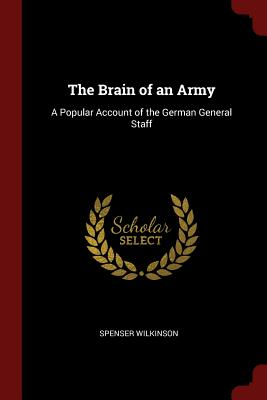 The Brain of an Army: A Popular Account of the German General Staff - Wilkinson, Spenser