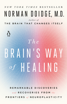 The Brain's Way of Healing: Remarkable Discoveries and Recoveries from the Frontiers of Neuroplasticity - Doidge, Norman, M.D.