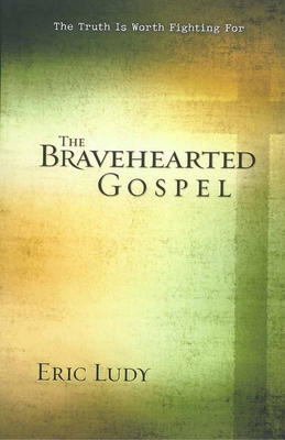 The Bravehearted Gospel: The Truth Is Worth Fighting for - Ludy, Eric