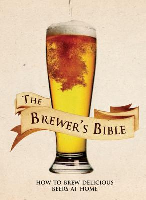 The Brewer's Bible: How to Brew Delicious Beers at Home - Kunath, Brian