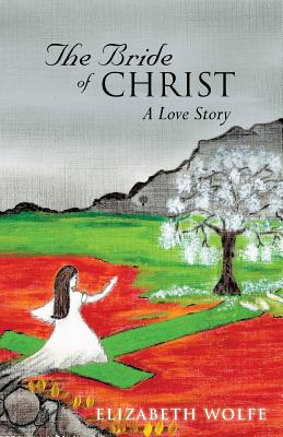 The Bride of Christ: A Love Story - Wolfe, Elizabeth