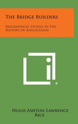 The Bridge Builders: Biographical Studies in the History of Anglicanism - Rice, Hugh Ashton Lawrence