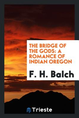 The Bridge of the Gods: A Romance of Indian Oregon - Balch, F H