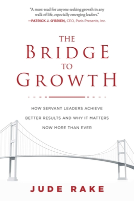 The Bridge to Growth: How Servant Leaders Achieve Better Results and Why It Matters Now More Than Ever - Rake, Jude