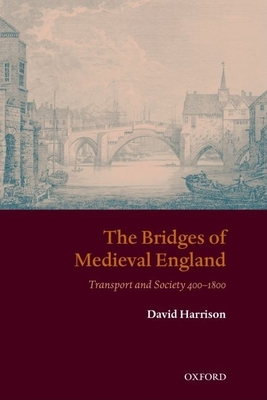 The Bridges of Medieval England: Transport and Society 400-1800 - Harrison, David