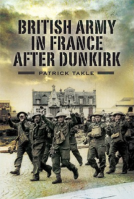The British Army in France After Dunkirk - Takle, Patrick