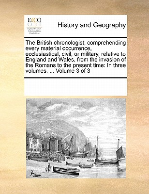 The British Chronologist; Comprehending Every Material Occurrence, Ecclesiastical, Civil, or Military, Relative to England and Wales, from the Invasion of the Romans to the Present Time: In Three Volumes. ... Volume 3 of 3 - Multiple Contributors