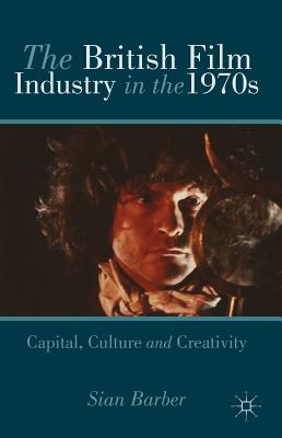 The British Film Industry in the 1970s: Capital, Culture and Creativity - Barber, Sian