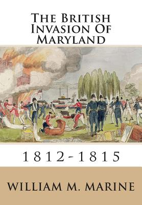 The British Invasion of Maryland: 1812-1815 - Marine, William M