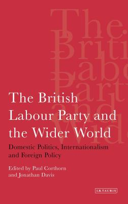 The British Labour Party and the Wider World: Domestic Politics, Internationalism and Foreign Policy - Cothorn, Paul (Editor), and Davis, Jonathan (Editor)