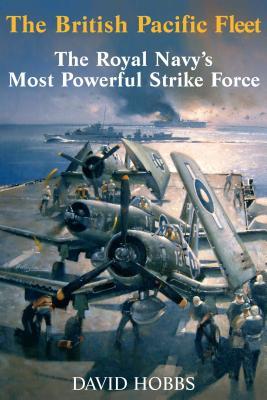 The British Pacific Fleet: The Royal Navy's Most Powerful Strike Force - Hobbs, David, Mr.