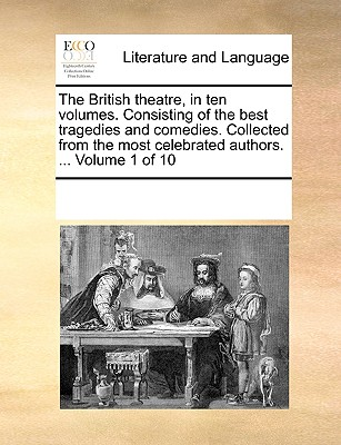 The British Theatre, in Ten Volumes. Consisting of the Best Tragedies and Comedies. Collected from the Most Celebrated Authors. ... Volume 1 of 10 - Multiple Contributors