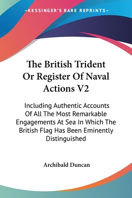 The British Trident or Register of Naval Actions V2: Including Authentic Accounts of All the Most Remarkable Engagements at Sea in Which the British Flag Has Been Eminently Distinguished - Duncan, Archibald
