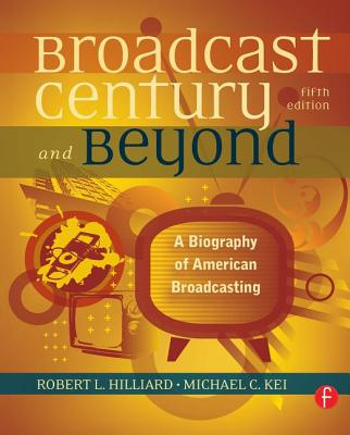 The Broadcast Century and Beyond: A Biography of American Broadcasting - Hilliard, Robert L., and Keith, Michael C.