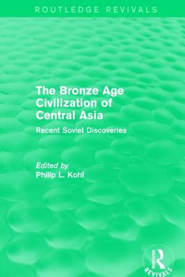 The Bronze Age Civilization of Central Asia: Recent Soviet Discoveries - Kohl, Philip L. (Editor)