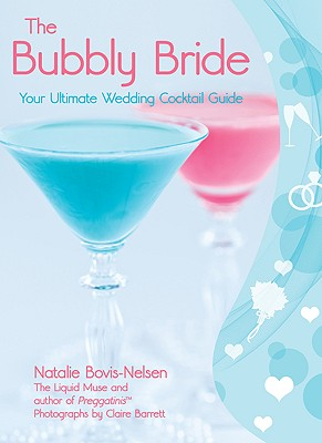The Bubbly Bride: Your Ultimate Wedding Cocktail Guide - Bovis-Nelsen, Natalie, and Barrett, Claire (Photographer)