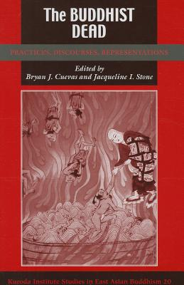 The Buddhist Dead: Practices, Discourses, Representations - Cuevas, Bryan J (Editor), and Stone, Jacqueline I, Professor (Editor)