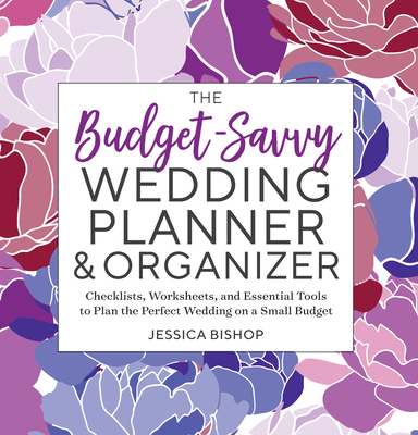 The Budget-Savvy Wedding Planner & Organizer: Checklists, Worksheets, and Essential Tools to Plan the Perfect Wedding on a Small Budget - Bishop, Jessica
