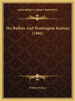 The Buffalo and Washington Railway (1866) the Buffalo and Washington Railway (1866) - Wallace, William
