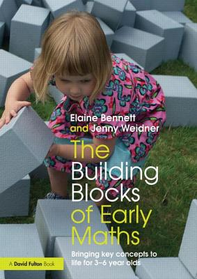 The Building Blocks of Early Maths: Bringing Key Concepts to Life for 3-6 Year Olds - Bennett, Elaine, and Weidner, Jenny