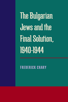 The Bulgarian Jews and the Final Solution 1940-1944 - Chary, Frederick B