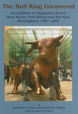 The Bull Ring Uncovered: Excavations at Edgbaston Street, Moor Street, Park Street and the Row, Birmingham, 1997-2001 - Patrick, Catharine