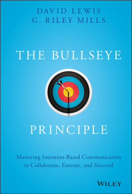 The Bullseye Principle: Mastering Intention-Based Communication to Collaborate, Execute, and Succeed - Mills, G Riley, and Lewis, David