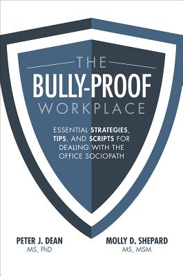 The Bully-Proof Workplace: Essential Strategies, Tips, and Scripts for Dealing with the Office Sociopath - Dean, Peter J., and Shepard, Molly D.