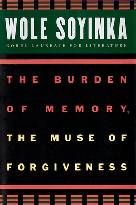 The Burden of Memory, the Muse of Forgiveness - Soyinka, Wole, Professor