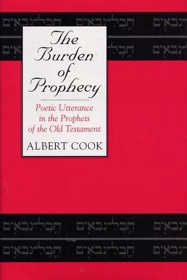 The Burden of Prophecy: Poetic Utterance in the Prophets of the Old Testament - Cook, Albert