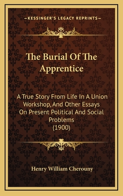 The Burial of the Apprentice: A True Story from Life in a Union Workshop, and Other Essays on Present Political and Social Problems (1900) - Cherouny, Henry William