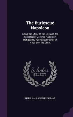 The Burlesque Napoleon: Being the Story of the Life and the Kingship of Jerome Napoleon Bonaparte, Youngest Brother of Napoleon the Great - Sergeant, Philip Walsingham