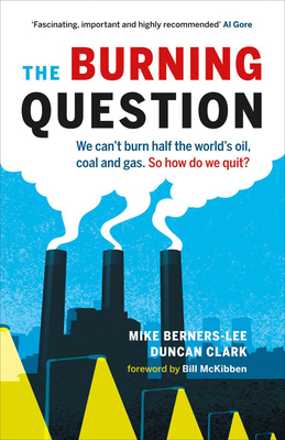 The Burning Question: We Can't Burn Half the World's Oil, Coal, and Gas. So How Do We Quit? - Berners-Lee, Mike, and Clark, Duncan, and McKibben, Bill (Foreword by)