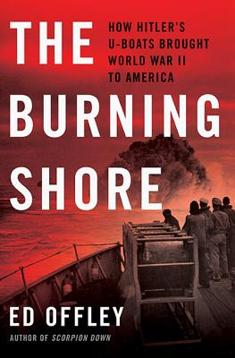 The Burning Shore: How Hitler's U-Boats Brought World War II to America - Offley, Ed
