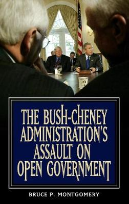 The Bush-Cheney Administration's Assault on Open Government - Montgomery, Bruce P