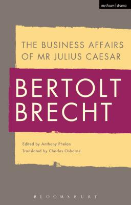 The Business Affairs of MR Julius Caesar - Brecht, Bertolt, and Phelan, Anthony (Editor), and Kuhn, Tom (Editor)