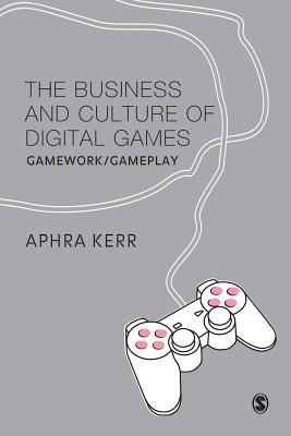 The Business and Culture of Digital Games: Gamework/Gameplay - Kerr, Aphra, Dr.