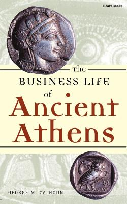 The Business Life of Ancient Athens - Calhoun, George M