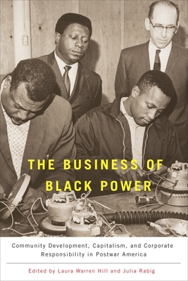 The Business of Black Power: Community Development, Capitalism, and Corporate Responsibility in Postwar America - Warren Hill, Laura (Editor), and Rabig, Julia (Editor)