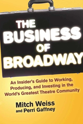 The Business of Broadway: An Insider's Guide to Working, Producing, and Investing in the World's Greatest Theatre Community - Weiss, Mitch, and Gaffney, Perri