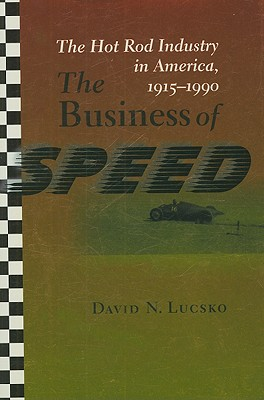 The Business of Speed: The Hot Rod Industry in America, 1915-1990 - Lucsko, David N, Dr.