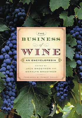 The Business of Wine: An Encyclopedia - Brostrom, Geralyn (Editor), and Brostrom, Jack (Editor), and Smiley, Robert (Foreword by)