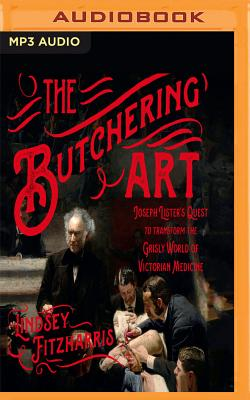 The Butchering Art: Joseph Lister's Quest to Transform the Grisly World of Victorian Medicine - Fitzharris, Lindsey, and Lister, Ralph (Read by)