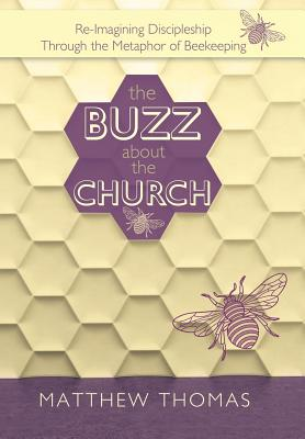 The Buzz about the Church: Re-Imagining Discipleship Through the Metaphor of Beekeeping - Thomas, Matthew